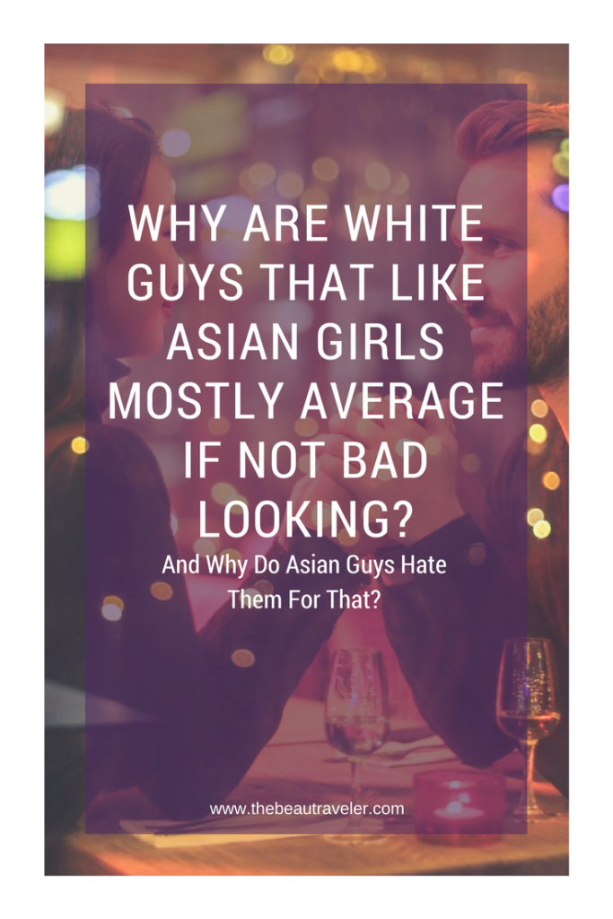 Why Are White Guys That Like Asian Girls Mostly Average If Not Bad Looking? And Why Do Asian Guys Hate Them For That? -The BeauTraveler