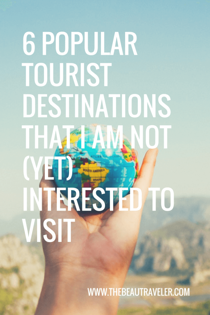6 Popular Tourist Destinations That I Am Not (Yet) Interested To Visit