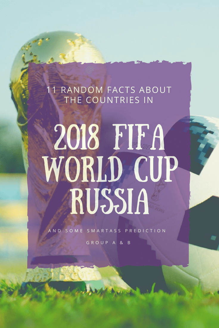 11 Random Facts About the Countries in 2018 FIFA World Cup Russia and Some Smartass Prediction: Group A & B - The BeauTraveler
