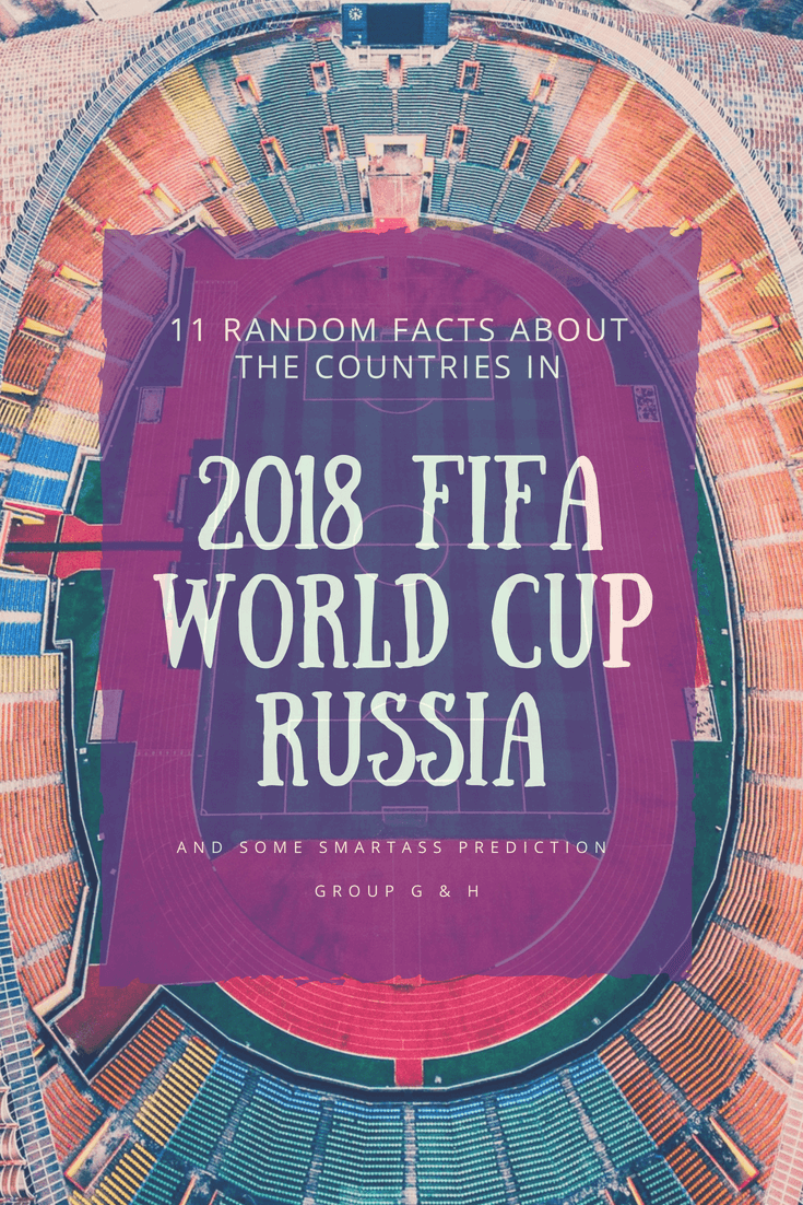 11 Random Facts About the Countries in 2018 FIFA World Cup Russia and Some Smartass Prediction: Group G & H - The BeauTraveler