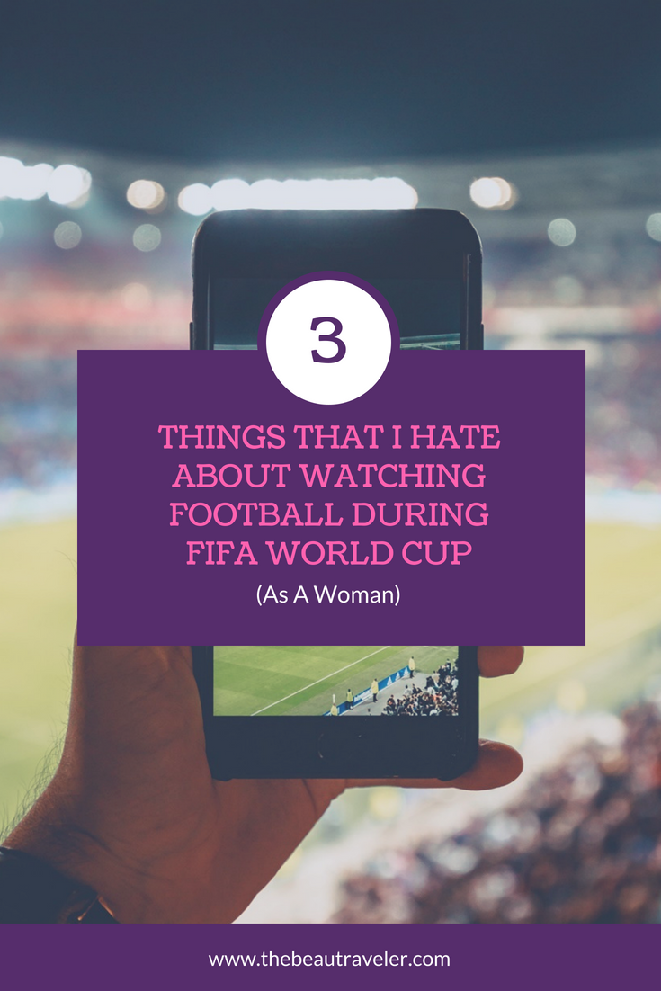 3 Things That I Hate About Watching Football During FIFA World Cup (As A Woman) - The BeauTraveler