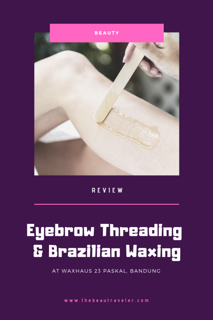 Review: Eyebrow Threading & Brazilian Waxing at Waxhaus 23 Paskal Bandung - The BeauTraveler