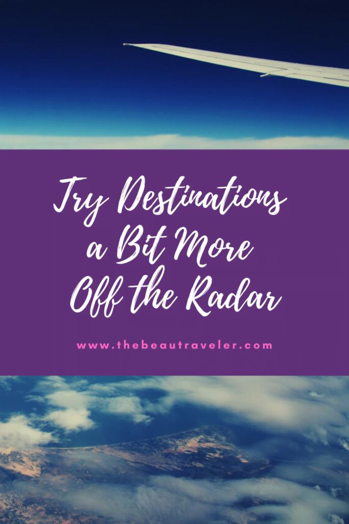 Try Destinations A Bit More Off the Radar - The BeauTraveler
