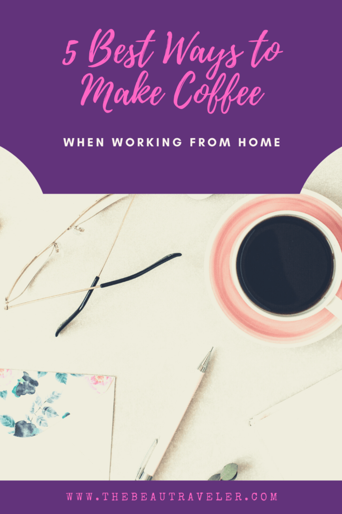 5 Ways to Make the Best Coffee When Working From Home - The BeauTraveler
