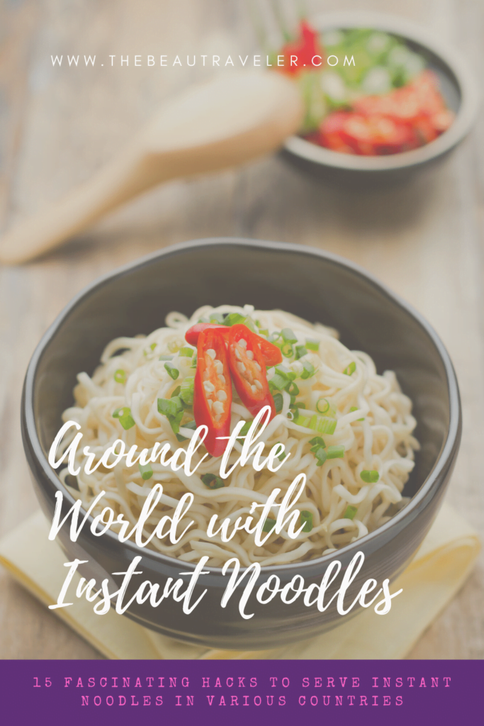 Around the World with Instant Noodles: 15 Fascinating Hacks to Serve Instant Noodles in Various Countries - The BeauTraveler